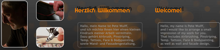 Herzlich Willkommen Welcome!  Hello, my name is Pete Wulff, and I would like to arrange a small impression of my work for you. That includes Airbrushing, Pinstriping, Temp. Tattoos, Face & Bodypainting, as well as wall and facade design. Hallo, mein Name ist Pete Wulff, und ich m�chte Ihnen hier einen kleinen Eindruck meiner Arbeit vermitteln. Dazu geh�rt Airbrush, Pinstriping, Temp. Tattoos, Face & Bodypainting, sowie Wand- und Fassadengestaltung.